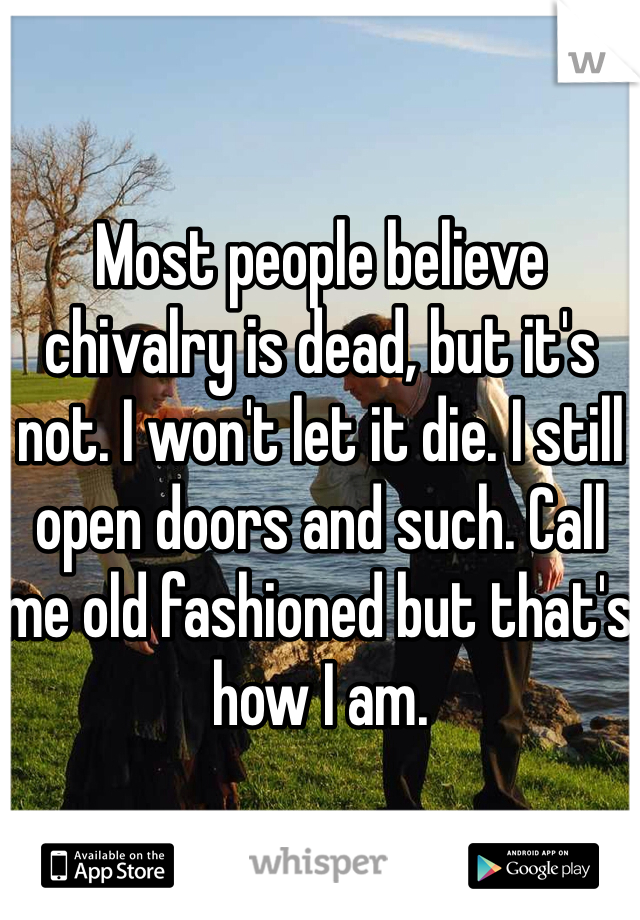 Most people believe chivalry is dead, but it's not. I won't let it die. I still open doors and such. Call me old fashioned but that's how I am.
