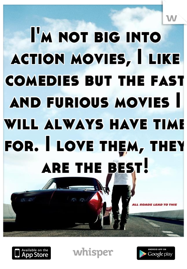 I'm not big into action movies, I like comedies but the fast and furious movies I will always have time for. I love them, they are the best!