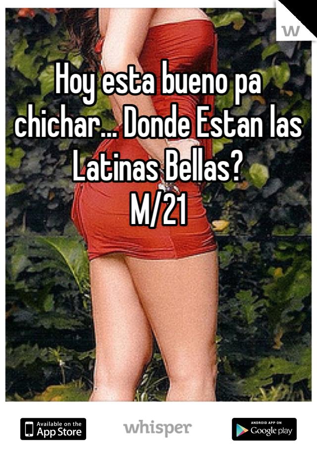 Hoy esta bueno pa chichar... Donde Estan las Latinas Bellas? M/21