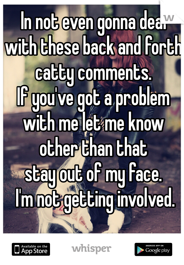 In not even gonna deal  with these back and forth catty comments.  If you've got a problem with me let me know  other than that  stay out of my face.  I'm not getting involved.