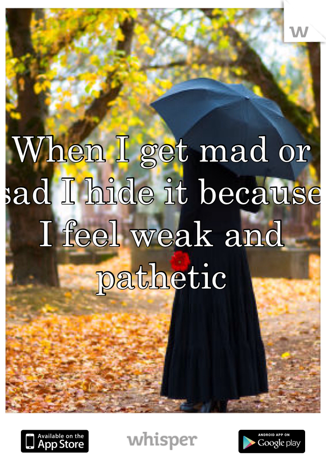When I get mad or sad I hide it because I feel weak and pathetic