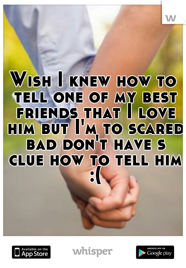 Wish I knew how to tell one of my best friends that I love him but I'm to scared bad don't have s clue how to tell him :(