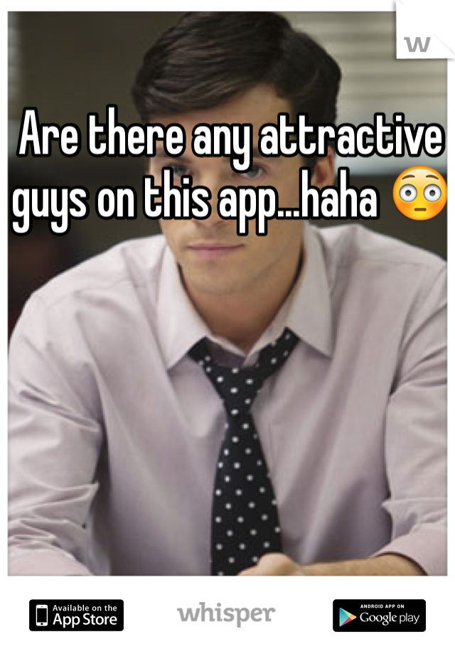 Are there any attractive guys on this app...haha 😳