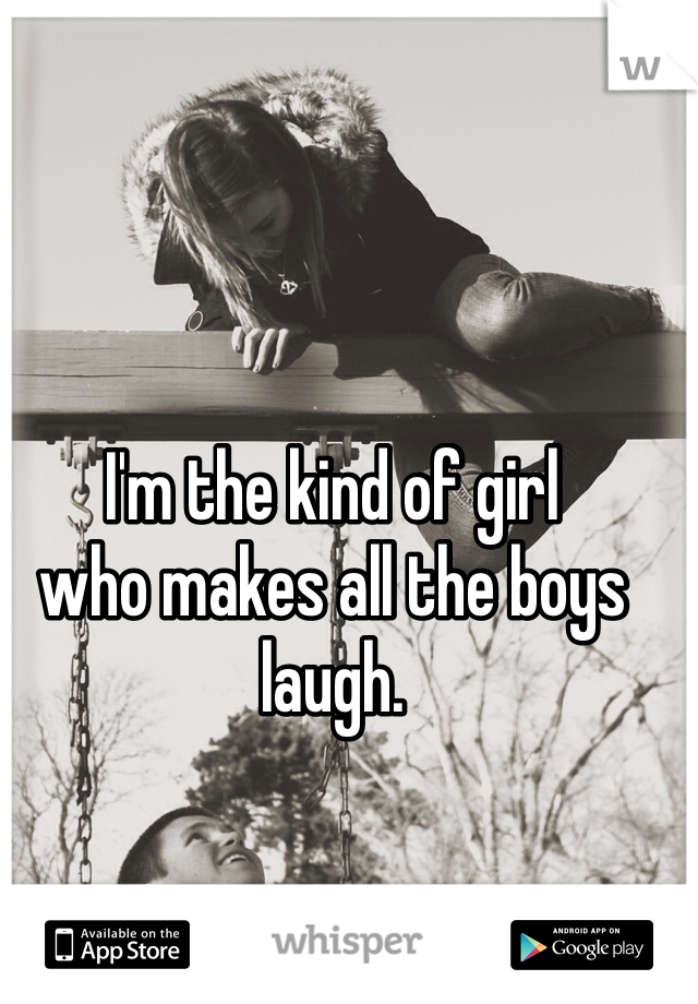 I'm the kind of girl who makes all the boys laugh.