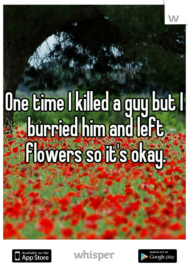 One time I killed a guy but I burried him and left flowers so it's okay.