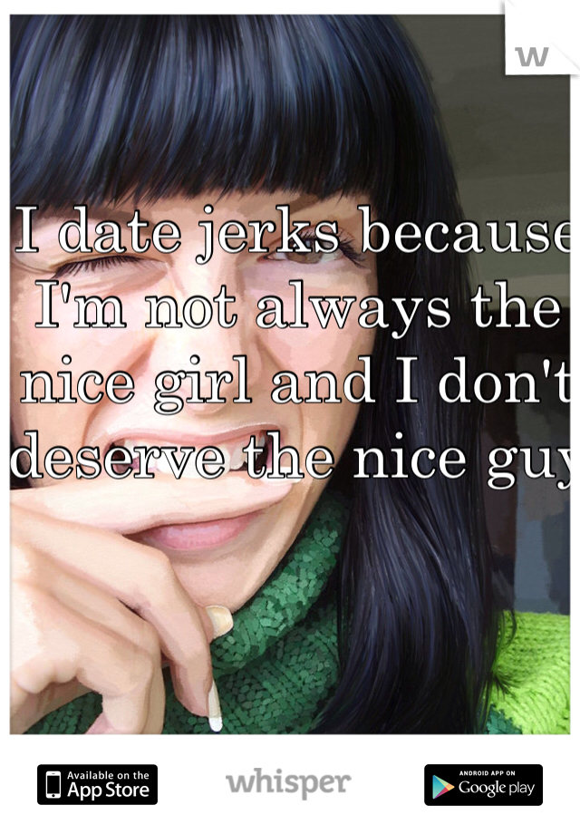 I date jerks because I'm not always the nice girl and I don't deserve the nice guy