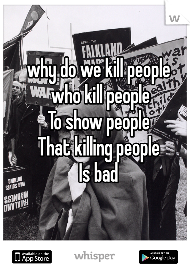 why do we kill people  who kill people To show people  That killing people Is bad