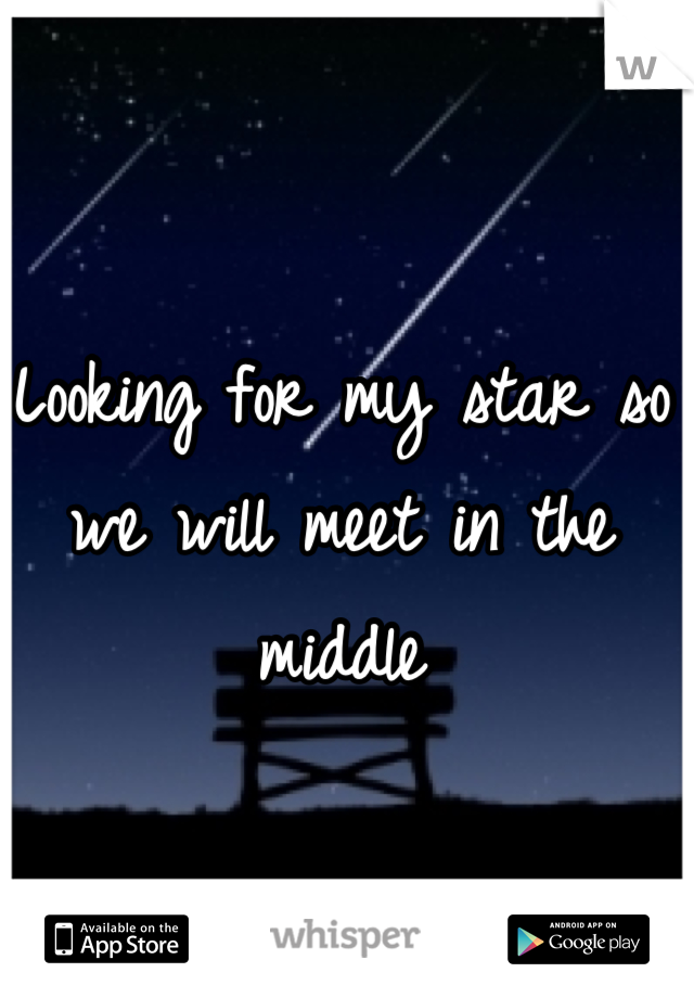 Looking for my star so we will meet in the middle