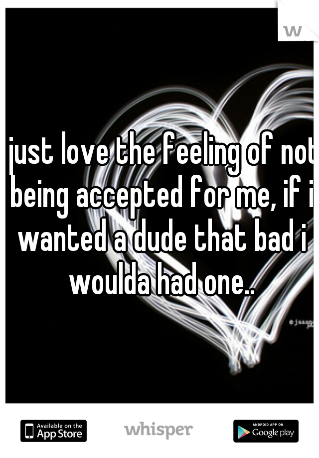 i just love the feeling of not being accepted for me, if i wanted a dude that bad i woulda had one..