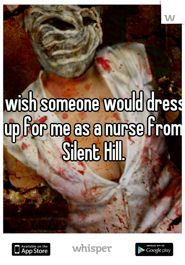 I wish someone would dress up for me as a nurse from Silent Hill.