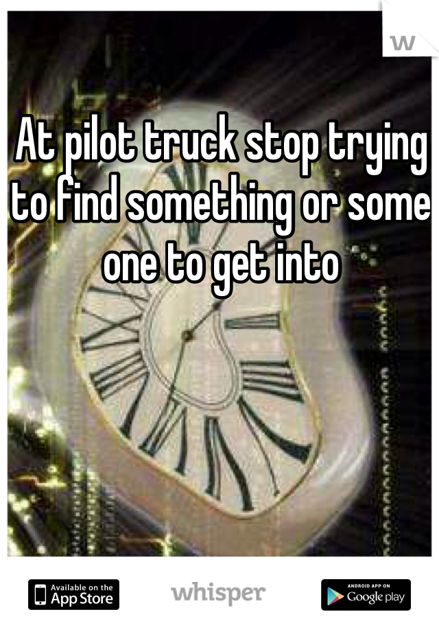 At pilot truck stop trying to find something or some one to get into