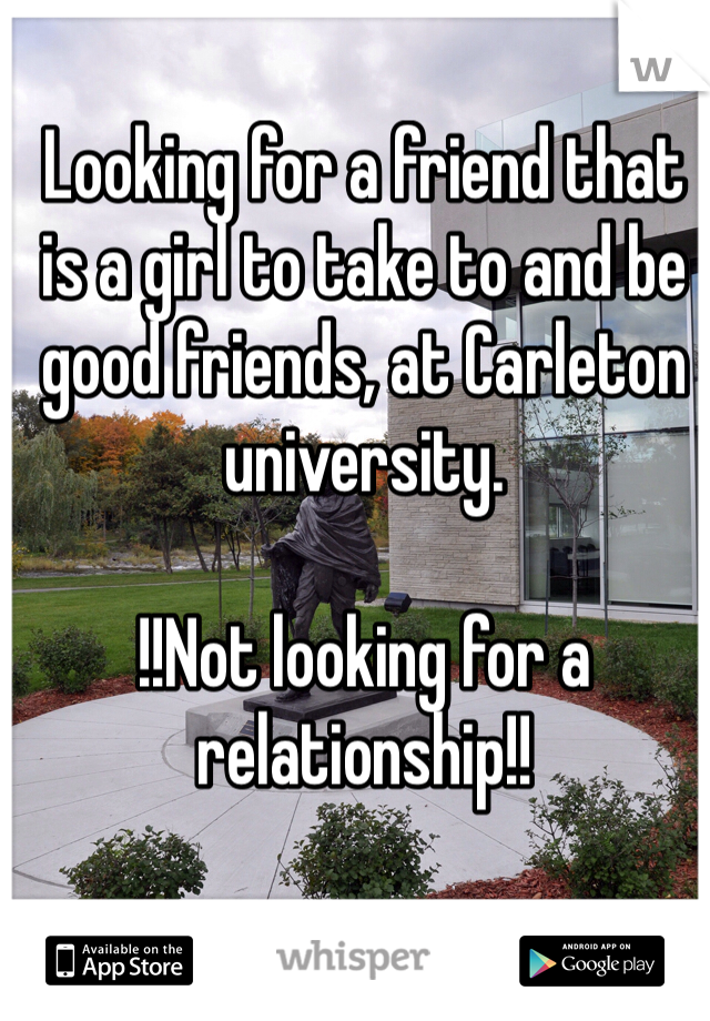 Looking for a friend that is a girl to take to and be good friends, at Carleton university.   !!Not looking for a relationship!!