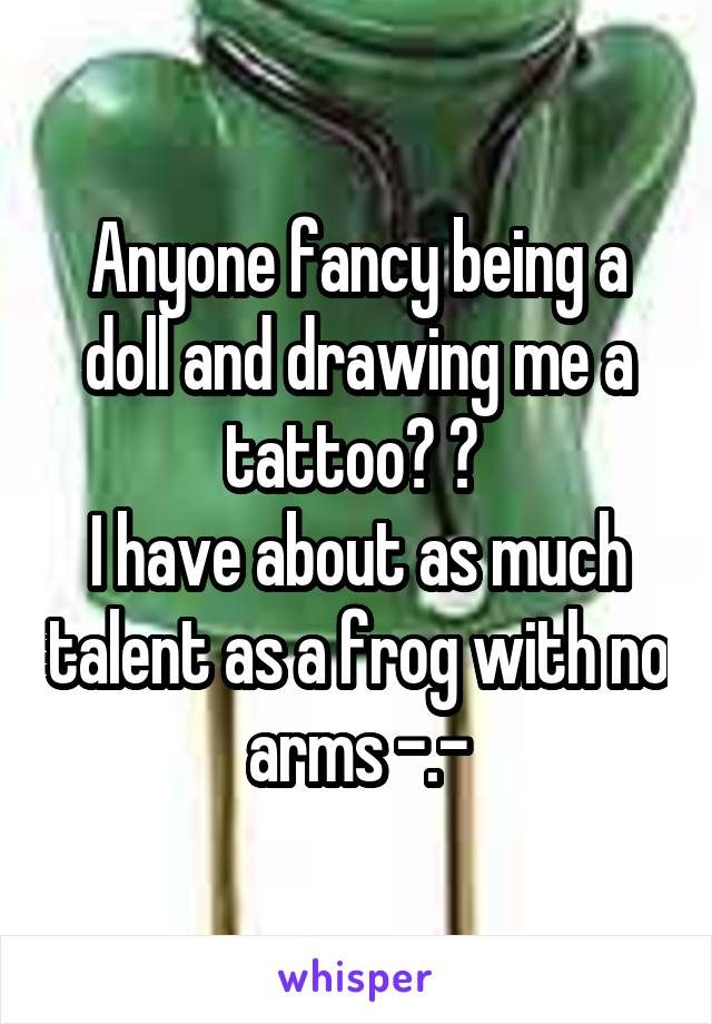 Anyone fancy being a doll and drawing me a tattoo? 😊  I have about as much talent as a frog with no arms -.-