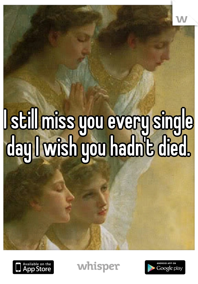I still miss you every single day I wish you hadn't died.