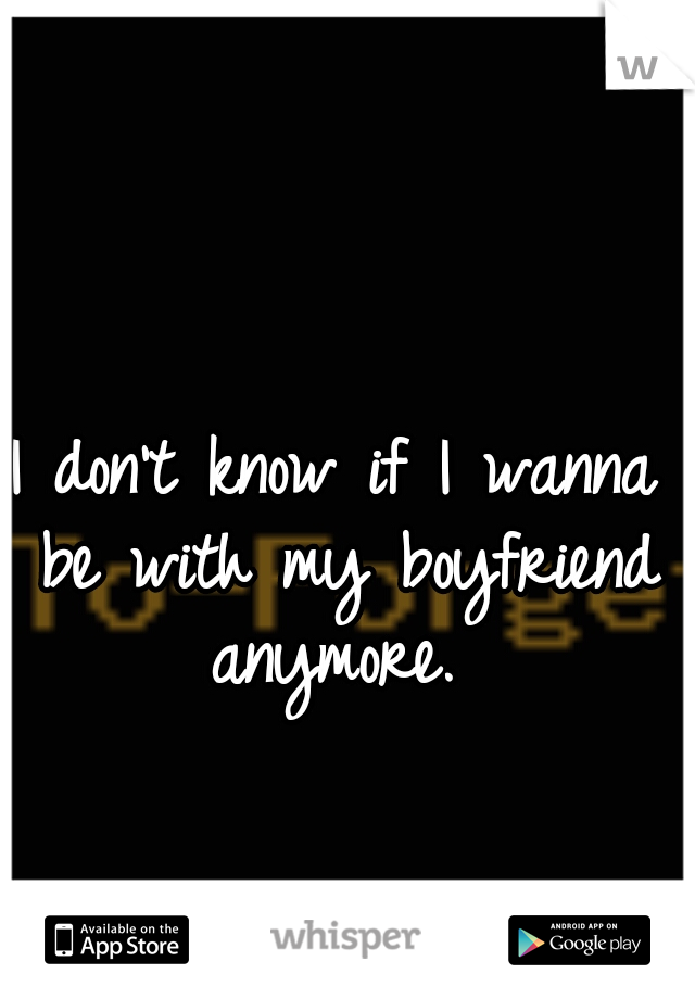I don't know if I wanna be with my boyfriend anymore.
