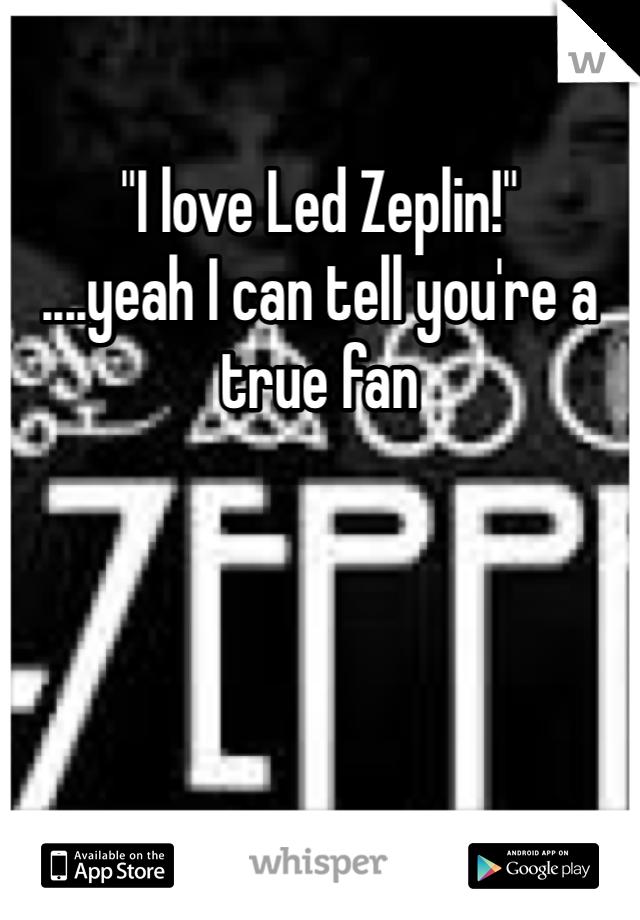 """""""I love Led Zeplin!""""  ....yeah I can tell you're a true fan"""