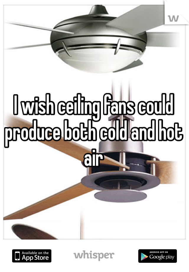I wish ceiling fans could produce both cold and hot air