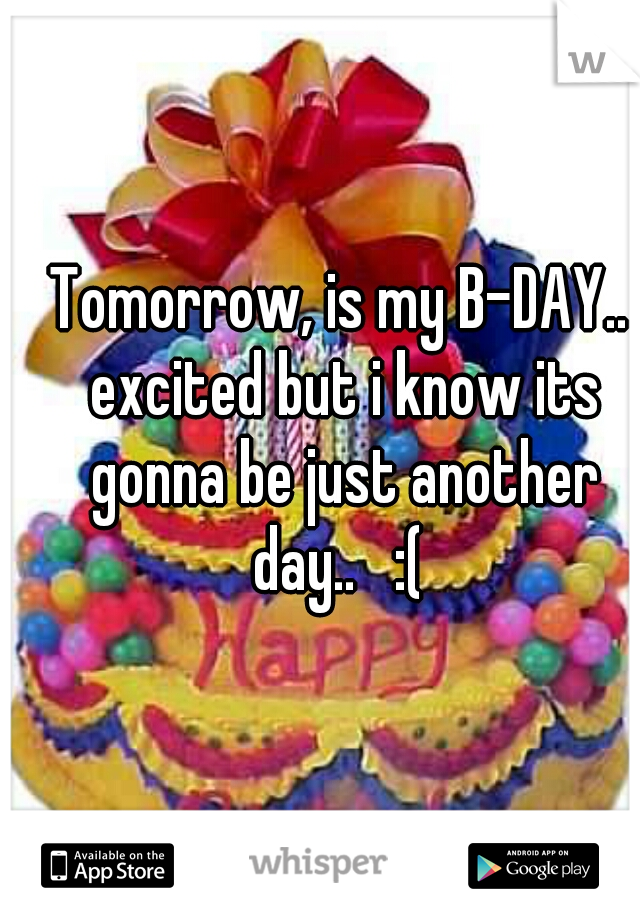 Tomorrow, is my B-DAY.. excited but i know its gonna be just another day..   :(