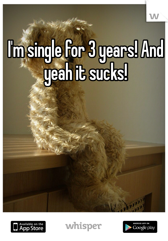 I'm single for 3 years! And yeah it sucks!