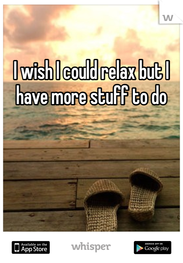I wish I could relax but I have more stuff to do