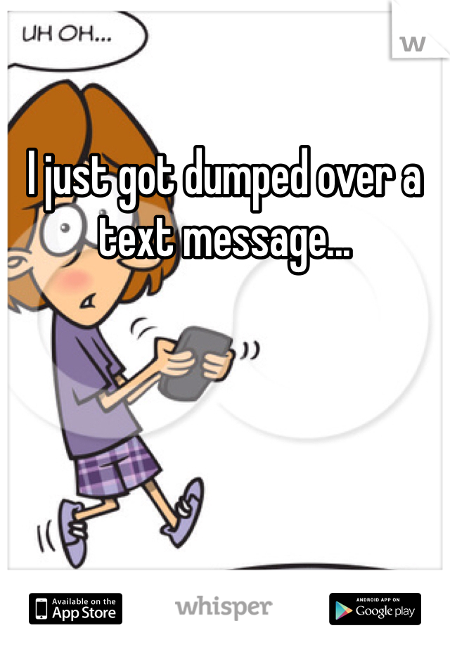 I just got dumped over a text message...