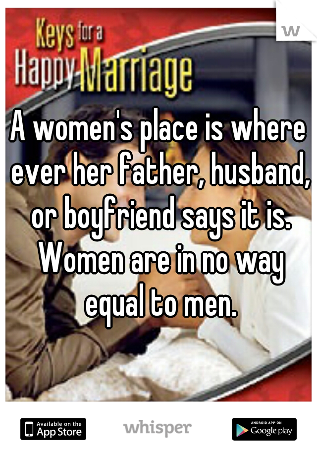 A women's place is where ever her father, husband, or boyfriend says it is. Women are in no way equal to men.