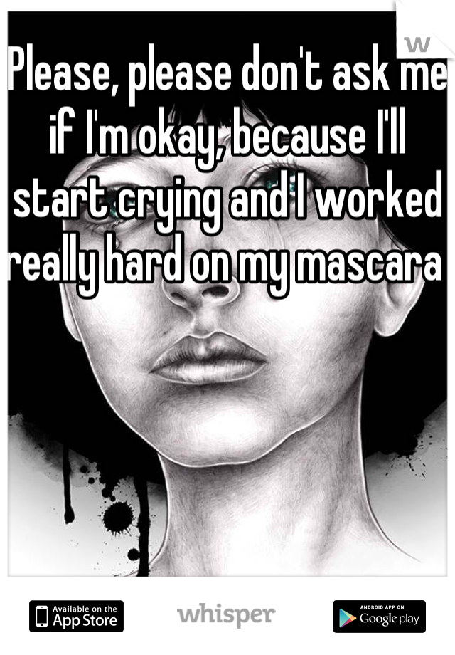 Please, please don't ask me if I'm okay, because I'll start crying and I worked really hard on my mascara
