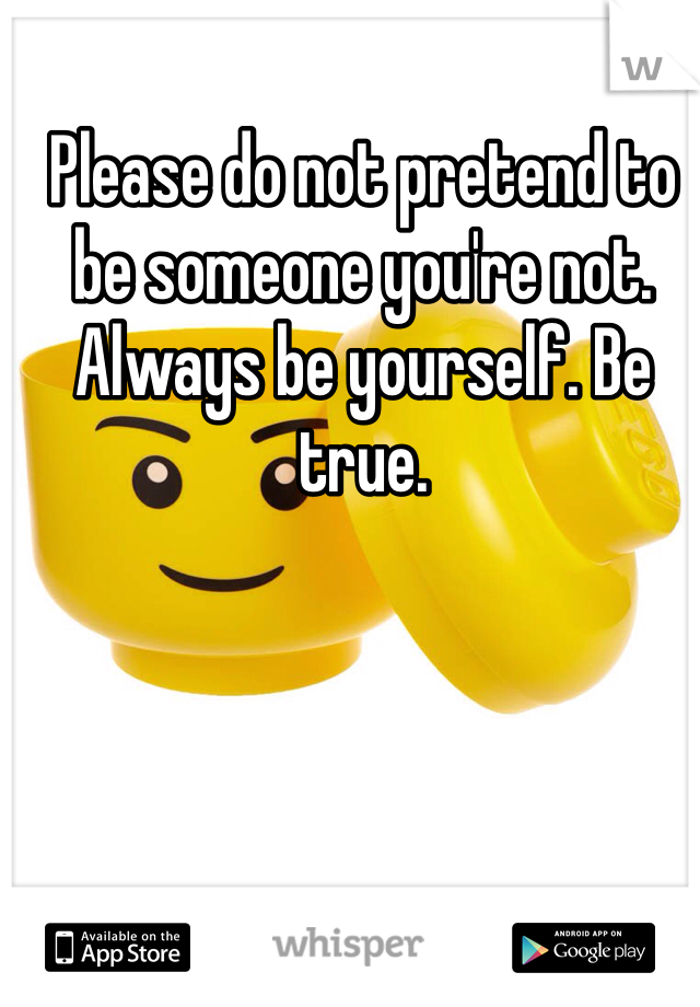 Please do not pretend to be someone you're not. Always be yourself. Be true.