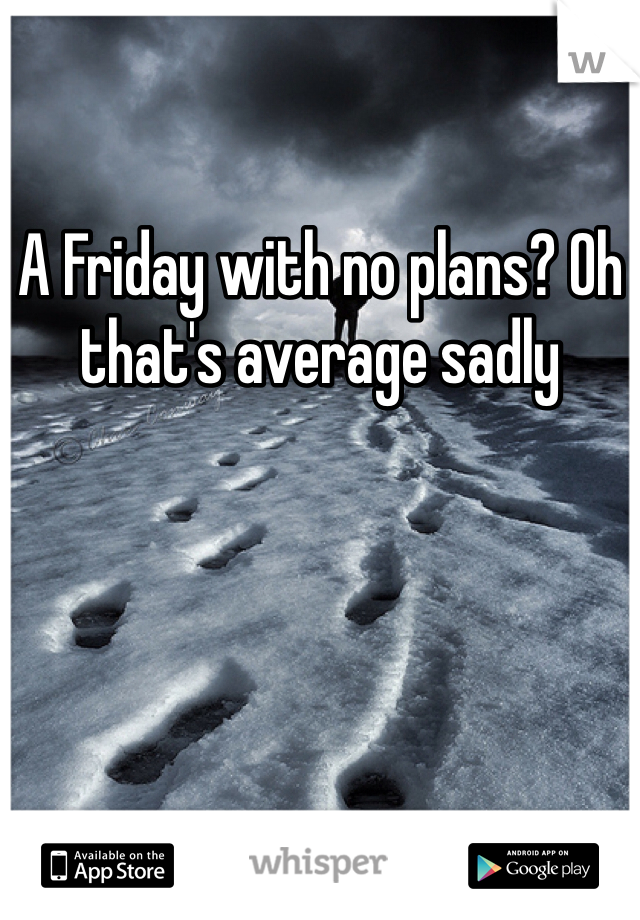 A Friday with no plans? Oh that's average sadly