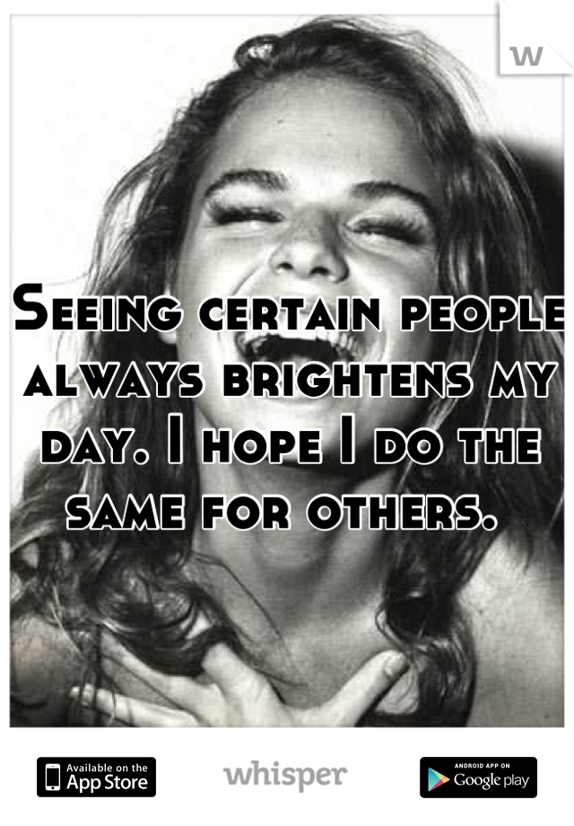 Seeing certain people always brightens my day. I hope I do the same for others.