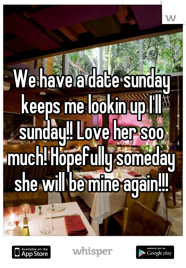 We have a date sunday keeps me lookin up I'll sunday!! Love her soo much! Hopefully someday she will be mine again!!!