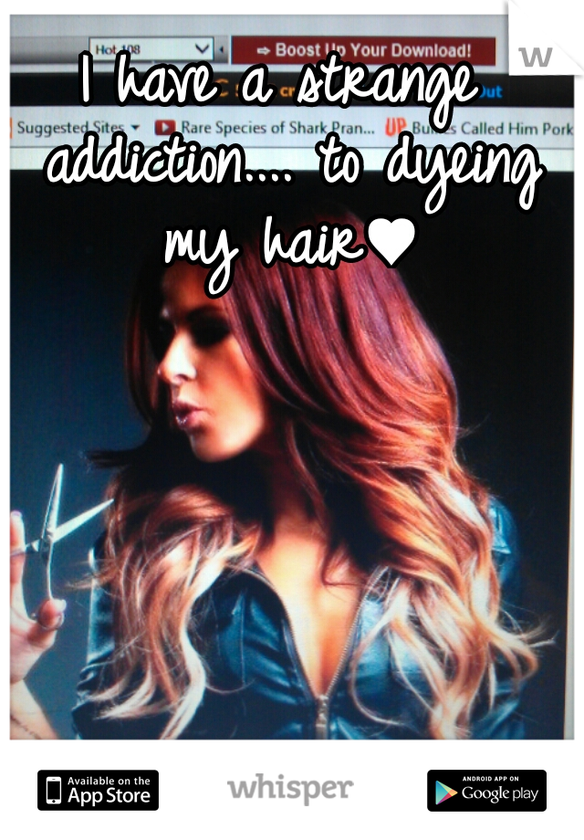 I have a strange addiction.... to dyeing my hair♥