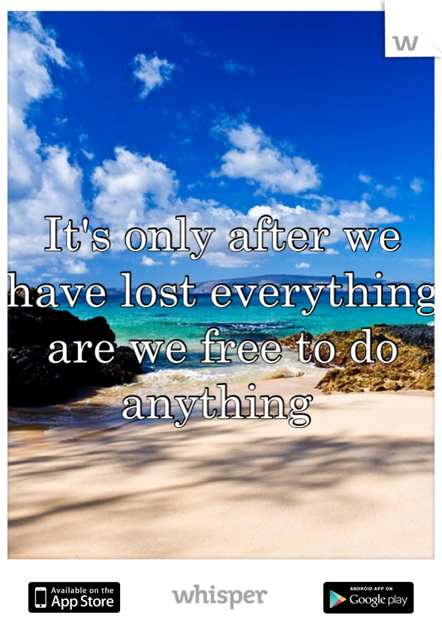 It's only after we have lost everything are we free to do anything