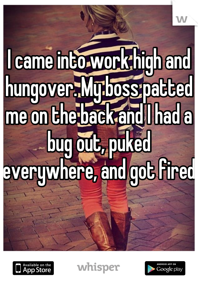 I came into work high and hungover. My boss patted me on the back and I had a bug out, puked everywhere, and got fired