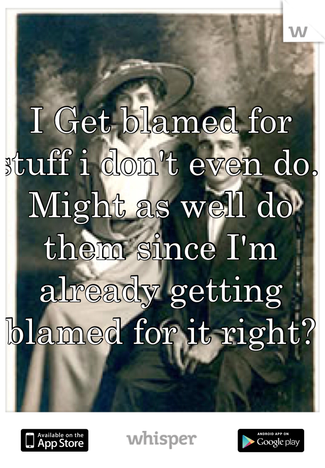 I Get blamed for stuff i don't even do. Might as well do them since I'm already getting blamed for it right?
