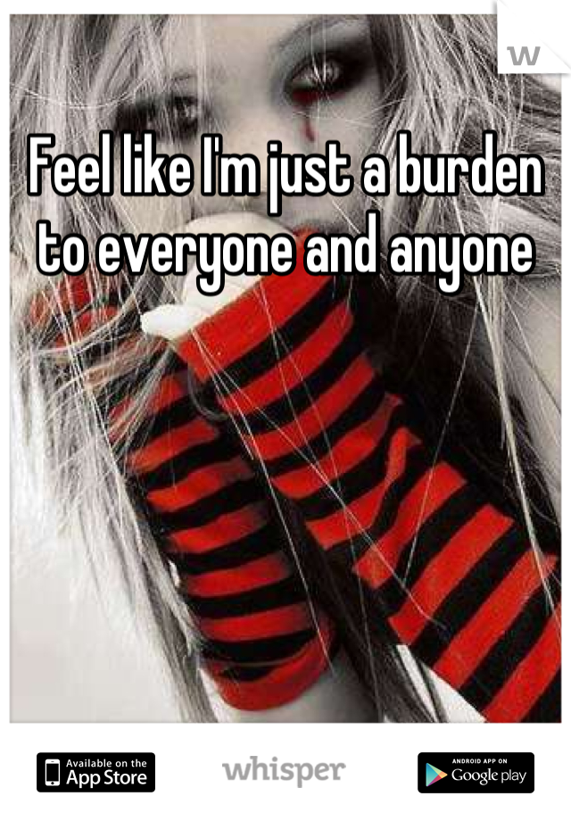 Feel like I'm just a burden to everyone and anyone