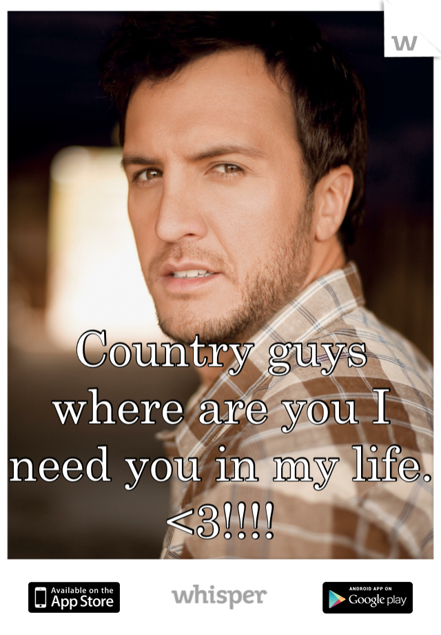 Country guys where are you I need you in my life. <3!!!!