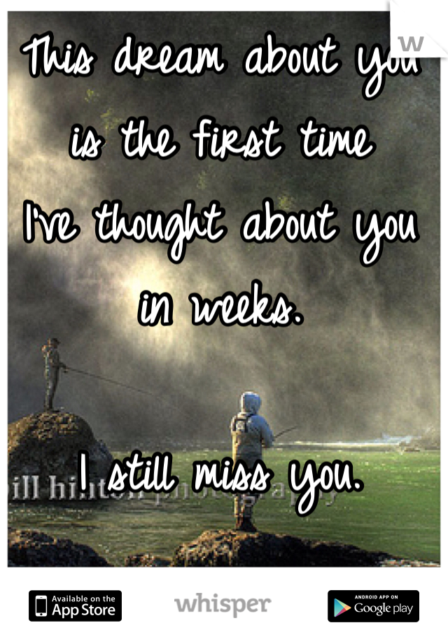 This dream about you is the first time  I've thought about you  in weeks.   I still miss you.