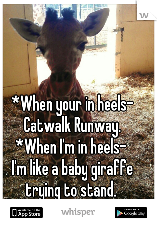 *When your in heels- Catwalk Runway.  *When I'm in heels-  I'm like a baby giraffe trying to stand.