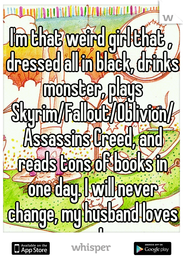 I'm that weird girl that , dressed all in black, drinks monster, plays Skyrim/Fallout/Oblivion/ Assassins Creed, and reads tons of books in one day. I will never change, my husband loves me as I am.