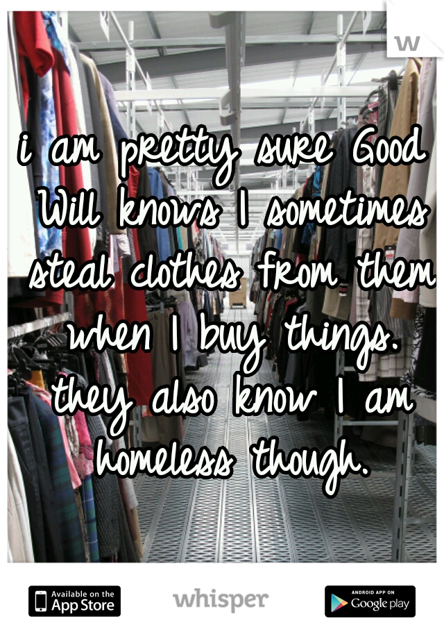 i am pretty sure Good Will knows I sometimes steal clothes from them when I buy things. they also know I am homeless though.