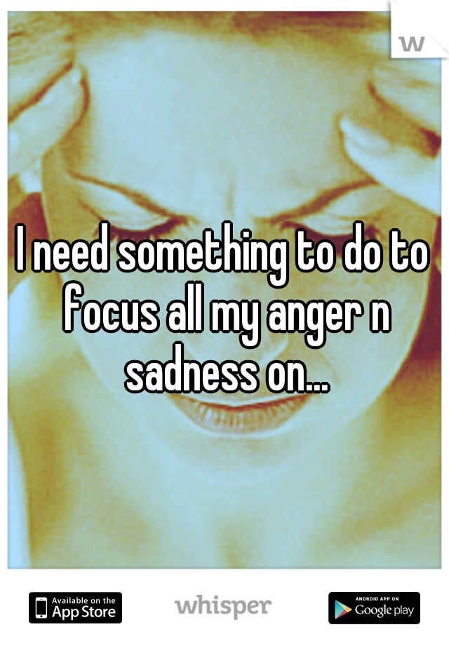 I need something to do to focus all my anger n sadness on...