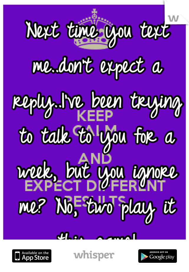 Next time you text me..don't expect a reply..I've been trying to talk to you for a week, but you ignore me? No, two play it this game!
