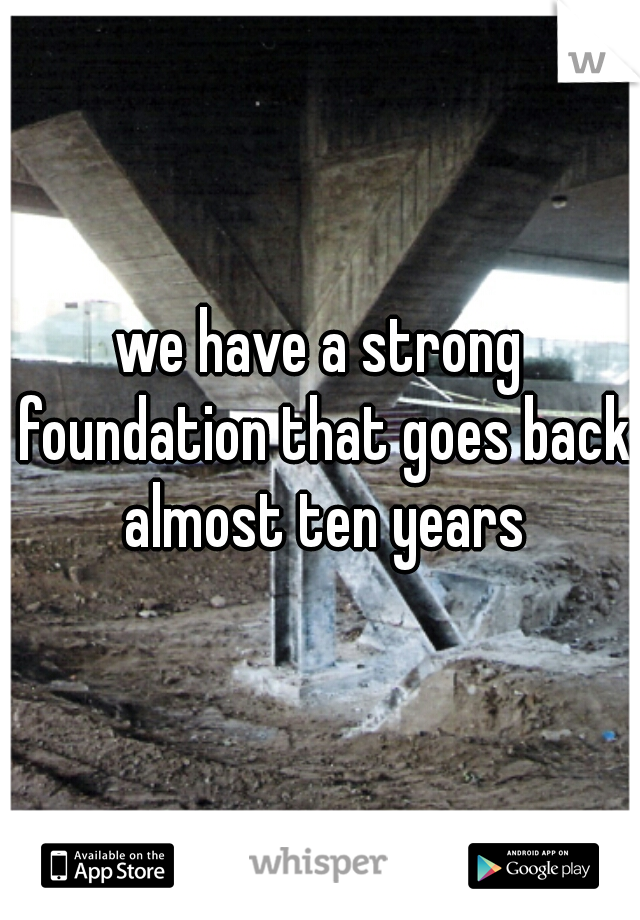 we have a strong foundation that goes back almost ten years