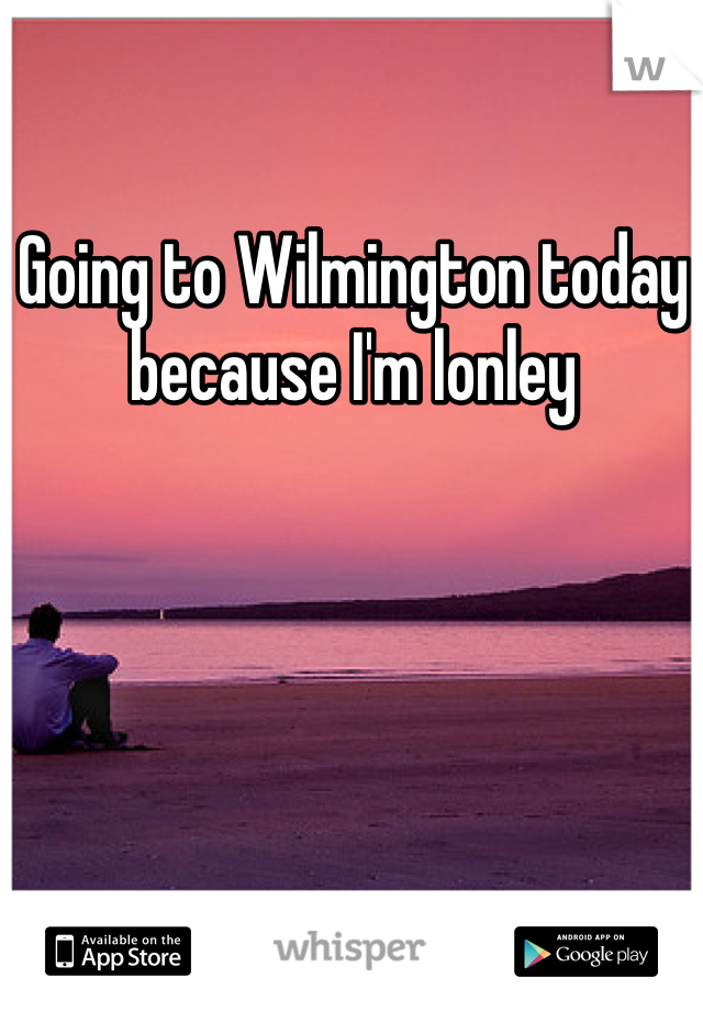 Going to Wilmington today because I'm lonley