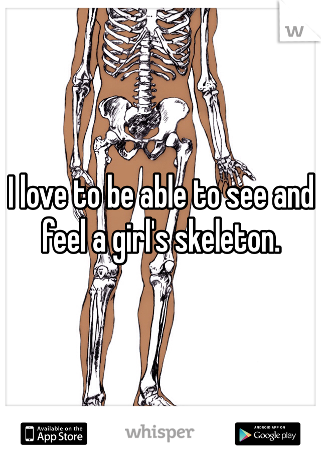 I love to be able to see and feel a girl's skeleton.