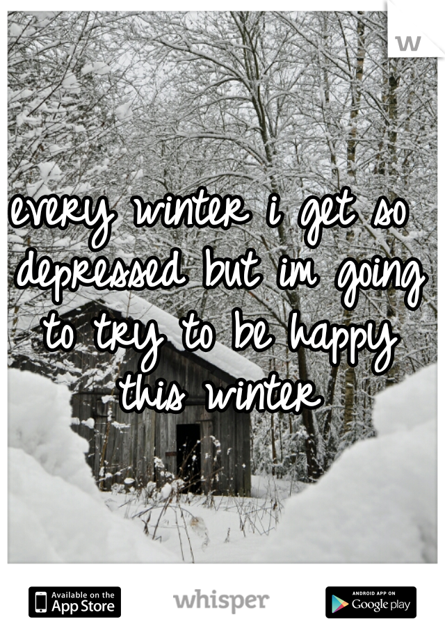every winter i get so depressed but im going to try to be happy this winter