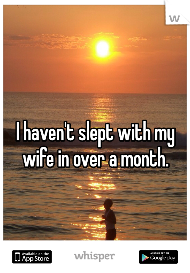 I haven't slept with my wife in over a month.