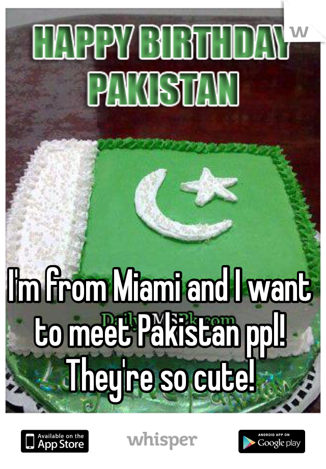 I'm from Miami and I want to meet Pakistan ppl! They're so cute!