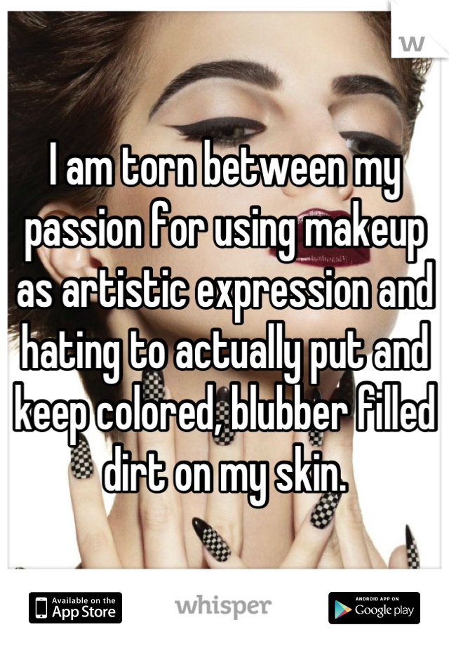 I am torn between my passion for using makeup as artistic expression and hating to actually put and keep colored, blubber filled dirt on my skin.